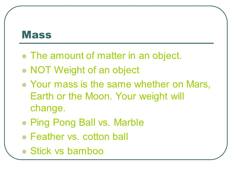 Mass The amount of matter in an object. NOT Weight of an object