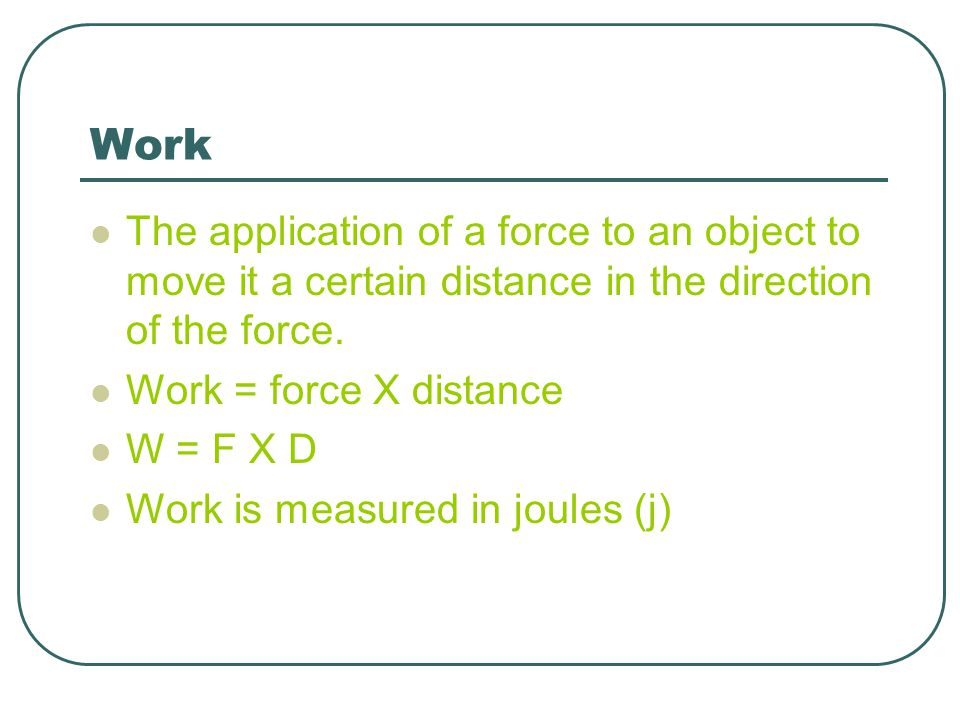 Work The application of a force to an object to move it a certain distance in the direction of the force.