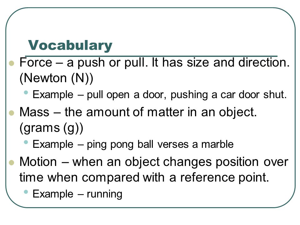 Vocabulary Force – a push or pull. It has size and direction. (Newton (N)) Example – pull open a door, pushing a car door shut.