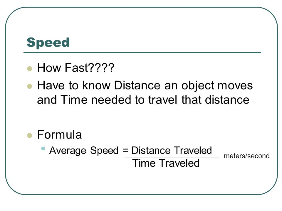 Speed How Fast Have to know Distance an object moves and Time needed to travel that distance. Formula.