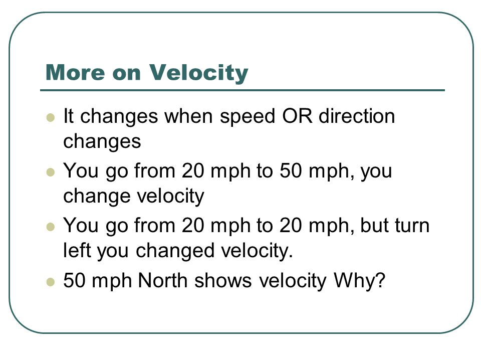 More on Velocity It changes when speed OR direction changes