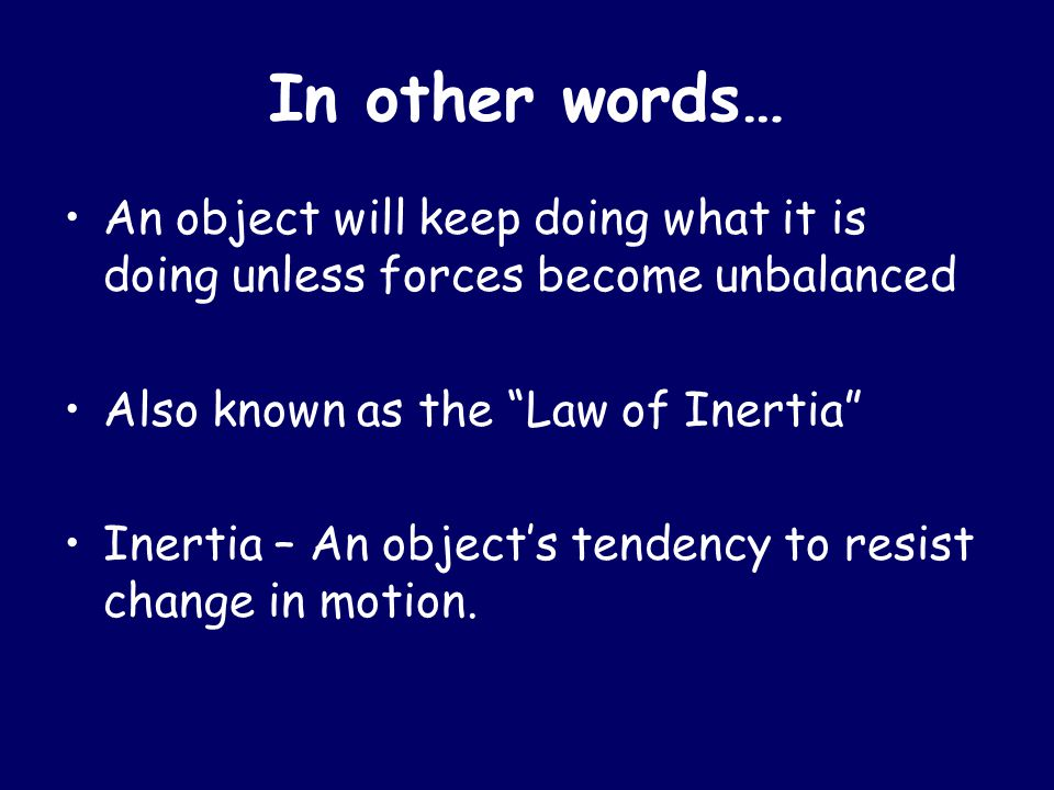 In other words… An object will keep doing what it is doing unless forces become unbalanced. Also known as the Law of Inertia