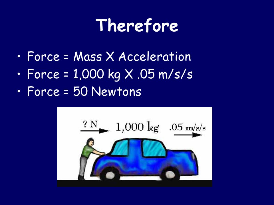 Therefore Force = Mass X Acceleration Force = 1,000 kg X .05 m/s/s
