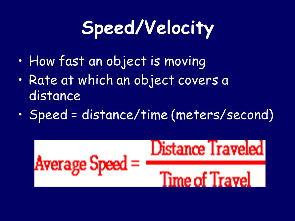 Speed/Velocity How fast an object is moving