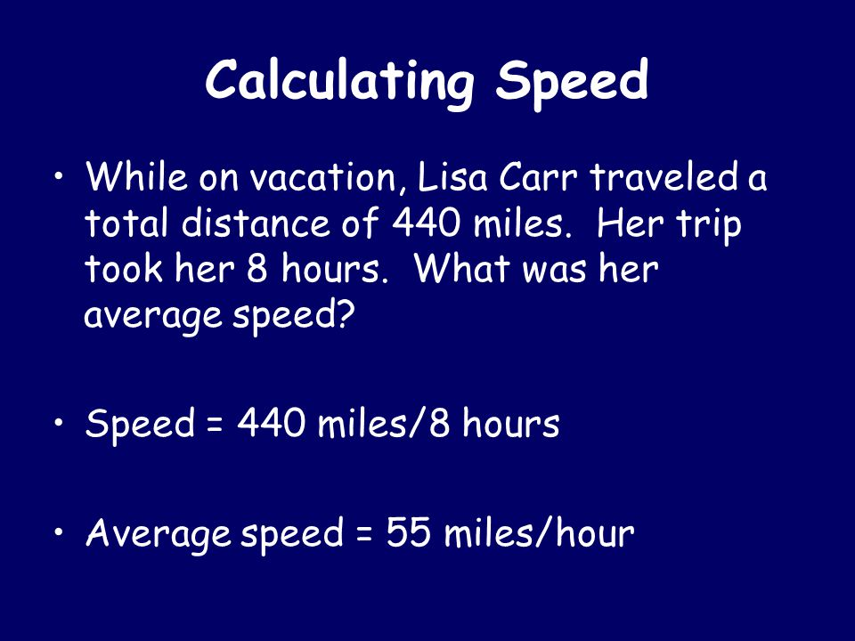Calculating Speed While on vacation, Lisa Carr traveled a total distance of 440 miles. Her trip took her 8 hours. What was her average speed