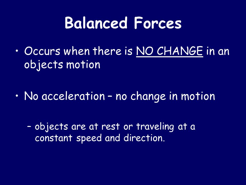 Balanced Forces Occurs when there is NO CHANGE in an objects motion