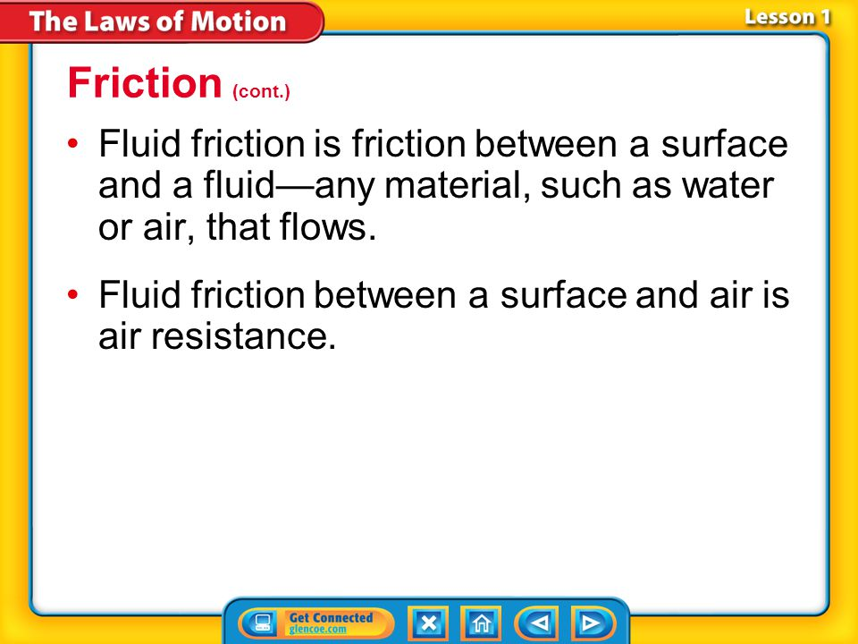 Friction (cont.) Fluid friction is friction between a surface and a fluid—any material, such as water or air, that flows.