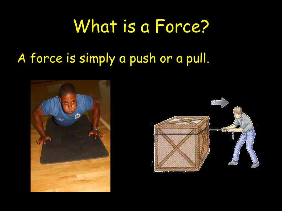 What is a Force A force is simply a push or a pull.
