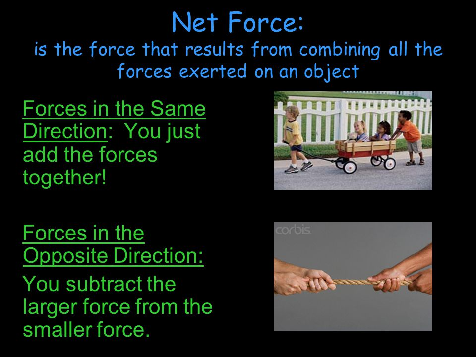 Net Force: is the force that results from combining all the forces exerted on an object