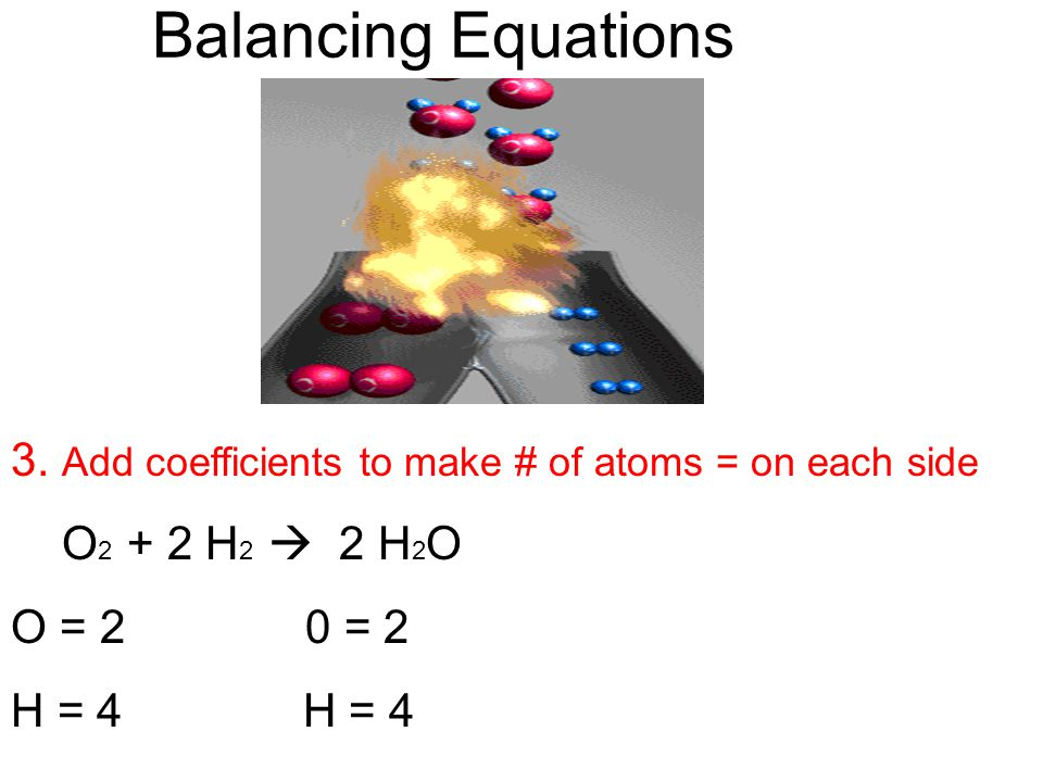 Balancing Equations 3. Add coefficients to make # of atoms = on each side. O2 + 2 H2  2 H2O. O = 2 0 = 2.