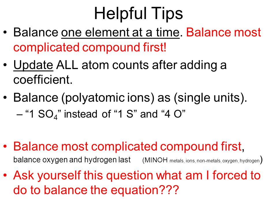 Helpful Tips Balance one element at a time. Balance most complicated compound first! Update ALL atom counts after adding a coefficient.