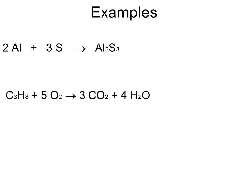 Examples 2 Al + 3 S  Al2S3 C3H8 + 5 O2  3 CO2 + 4 H2O