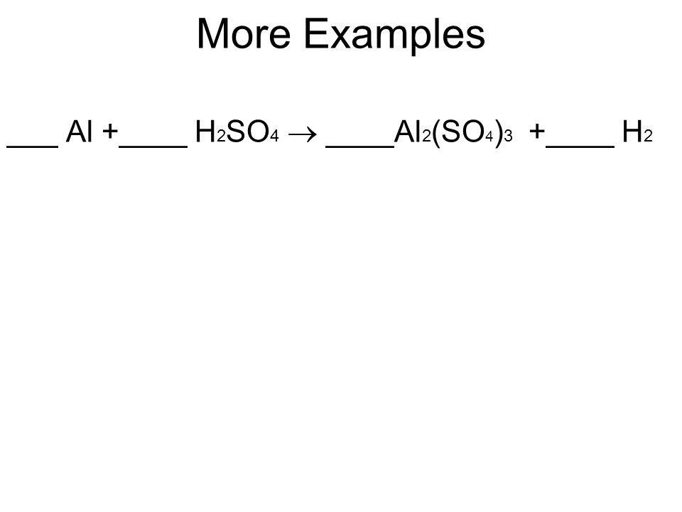 More Examples ___ Al +____ H2SO4  ____Al2(SO4)3 +____ H2