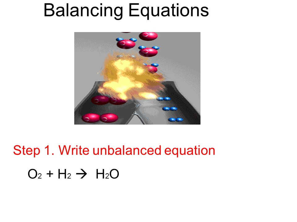 Balancing Equations Step 1. Write unbalanced equation O2 + H2  H2O