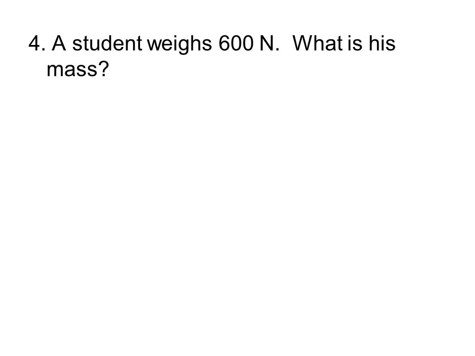 4. A student weighs 600 N. What is his mass