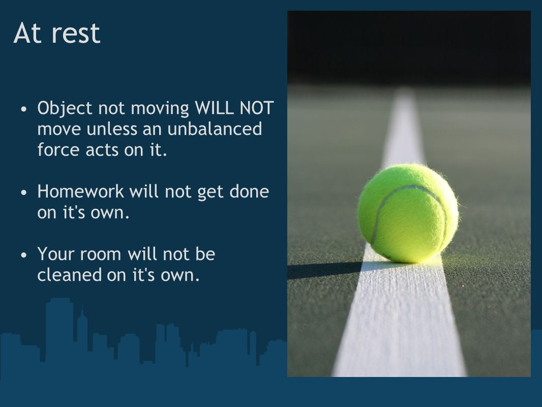 At rest Object not moving WILL NOT move unless an unbalanced force acts on it. Homework will not get done on it s own.