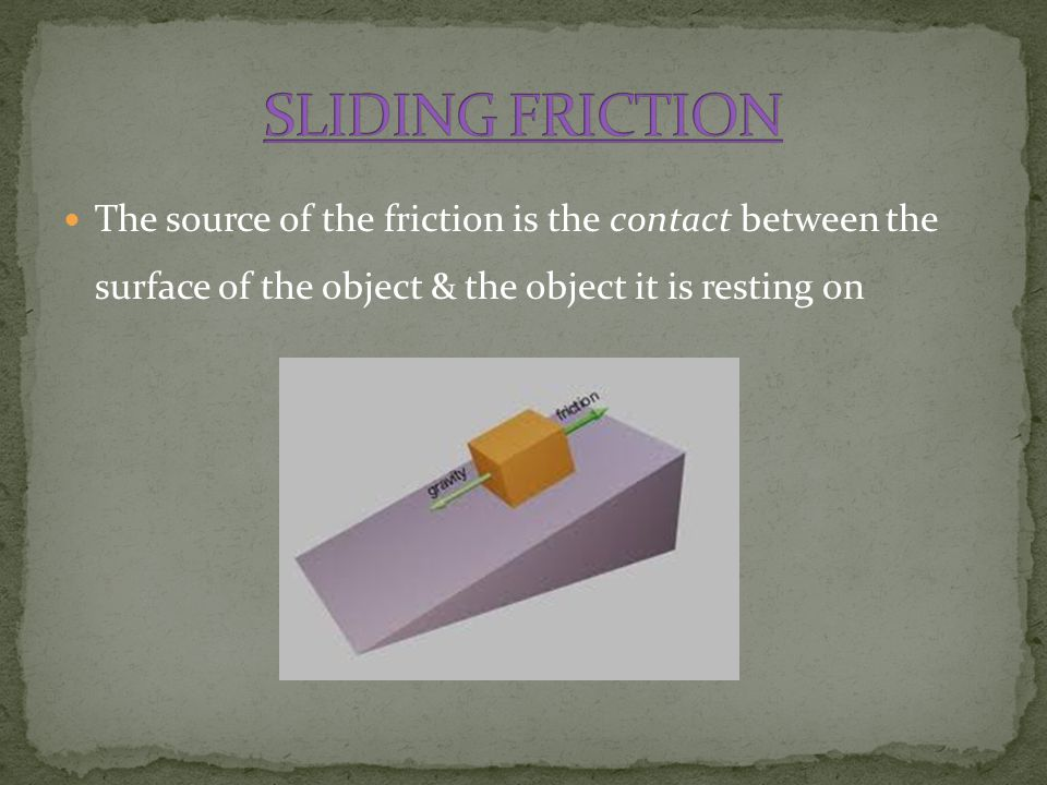 SLIDING FRICTION The source of the friction is the contact between the surface of the object & the object it is resting on.
