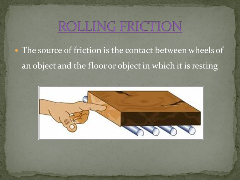 ROLLING FRICTION The source of friction is the contact between wheels of an object and the floor or object in which it is resting.