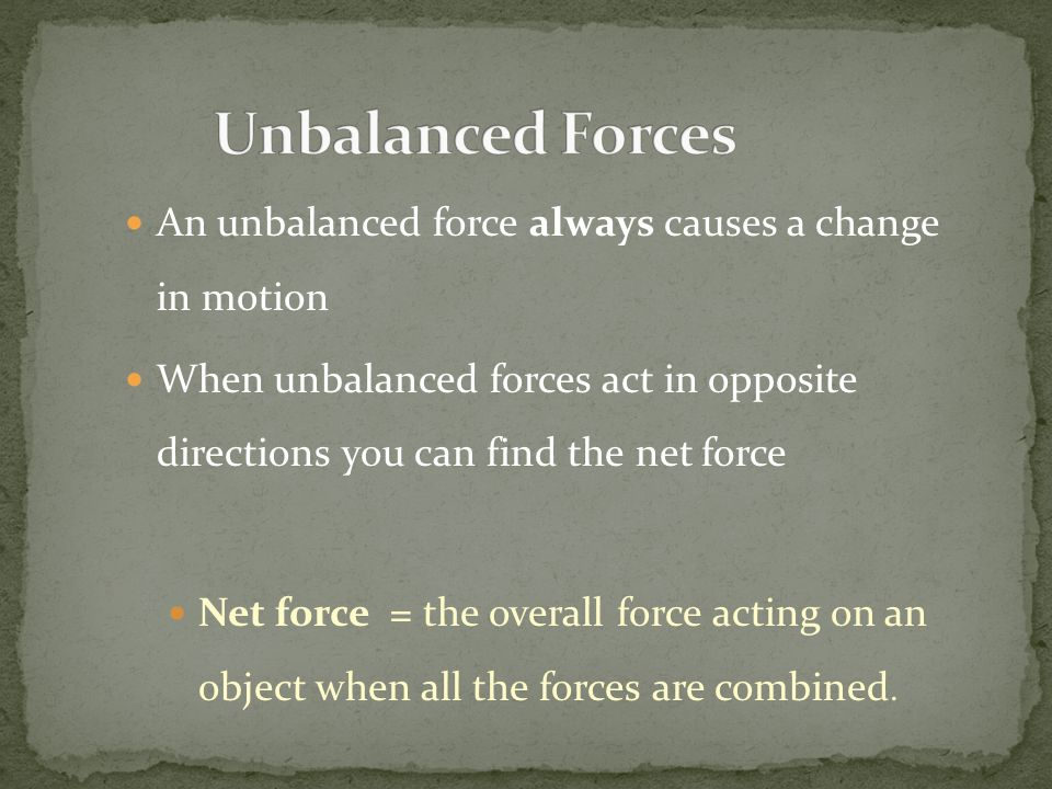 Unbalanced Forces An unbalanced force always causes a change in motion