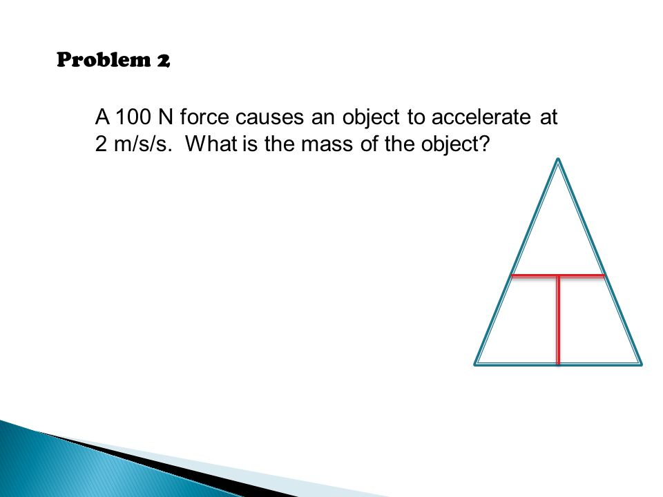 Problem 2 A 100 N force causes an object to accelerate at 2 m/s/s. What is the mass of the object