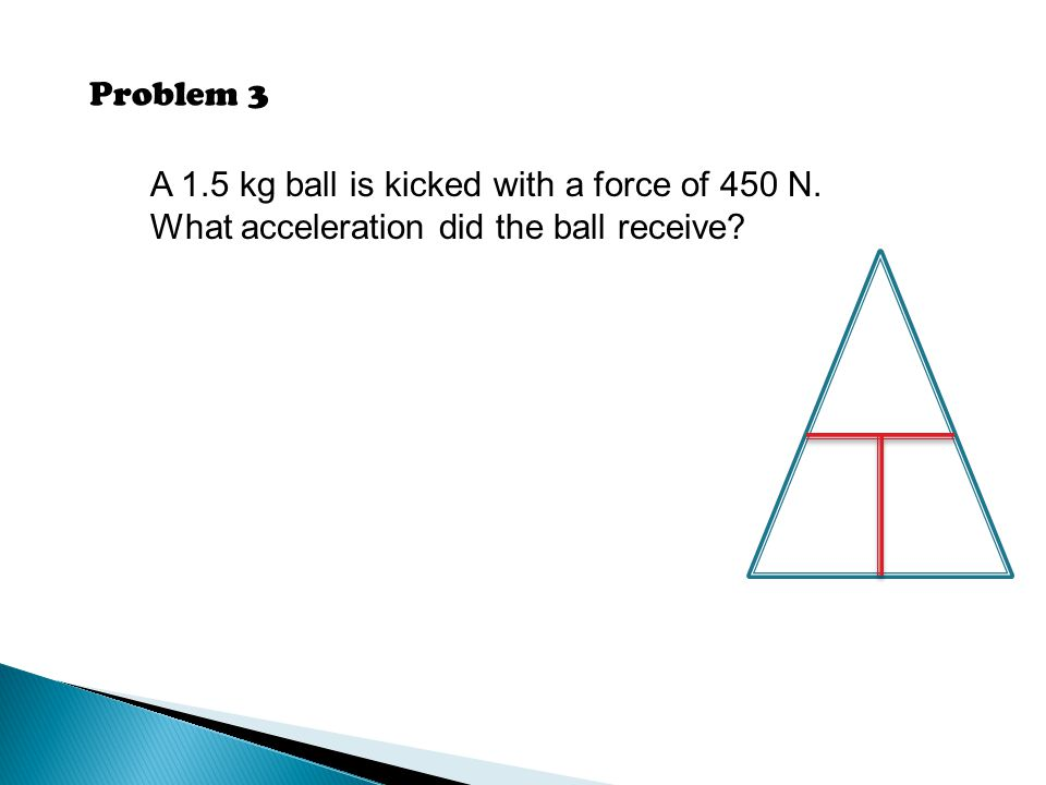 Problem 3 A 1.5 kg ball is kicked with a force of 450 N. What acceleration did the ball receive