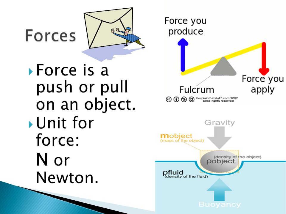 Forces Force is a push or pull on an object. Unit for force: