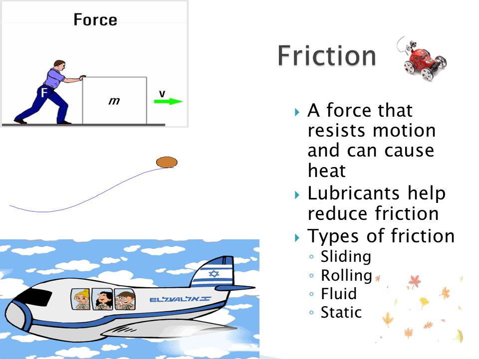 Friction A force that resists motion and can cause heat