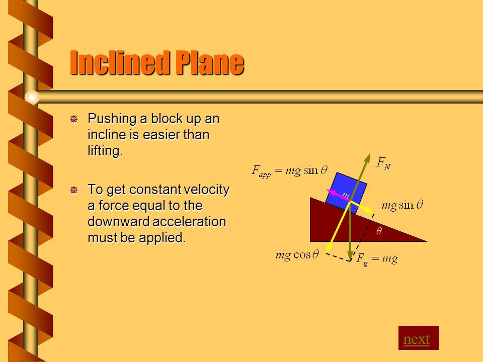 Inclined Plane Pushing a block up an incline is easier than lifting.
