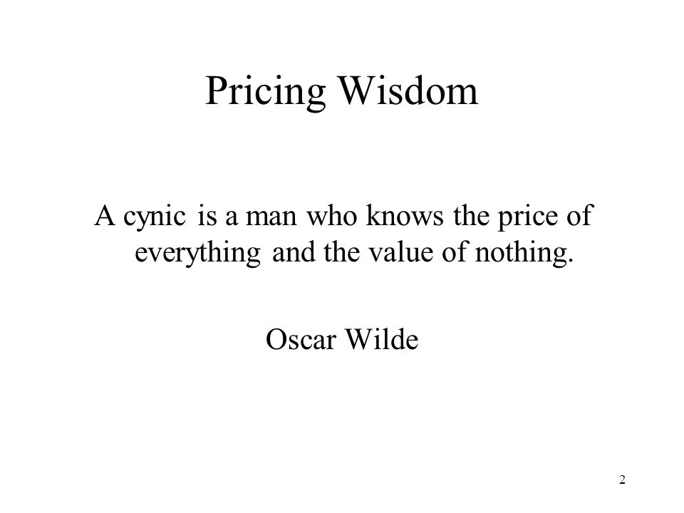 Pricing Wisdom A cynic is a man who knows the price of everything and the value of nothing.