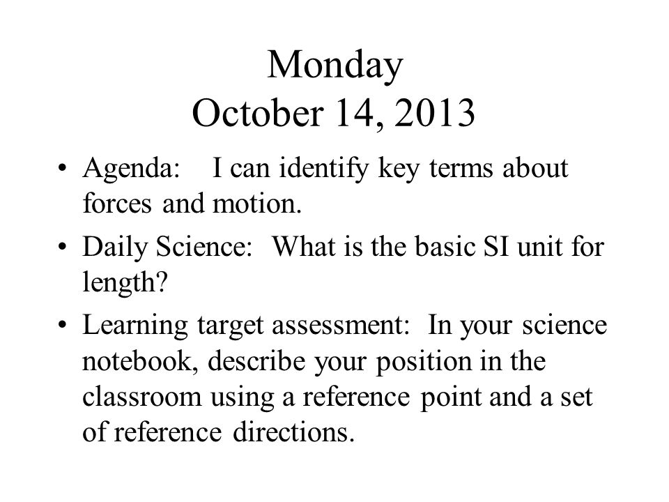 Monday October 14, 2013 Agenda: I can identify key terms about forces and motion. Daily Science: What is the basic SI unit for length