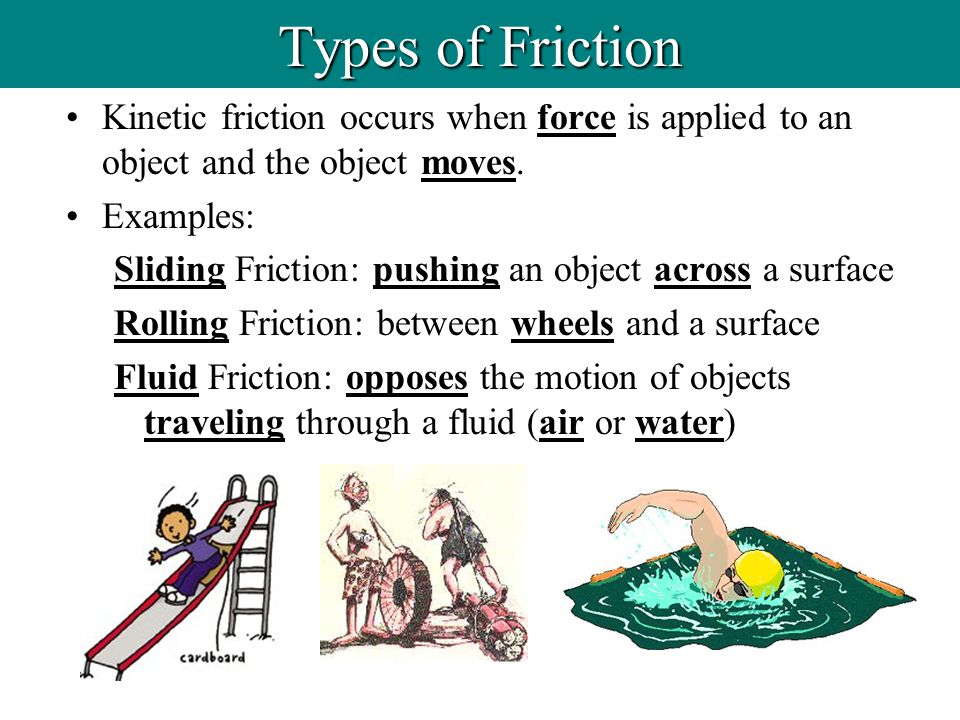 Types of Friction Kinetic friction occurs when force is applied to an object and the object moves. Examples: