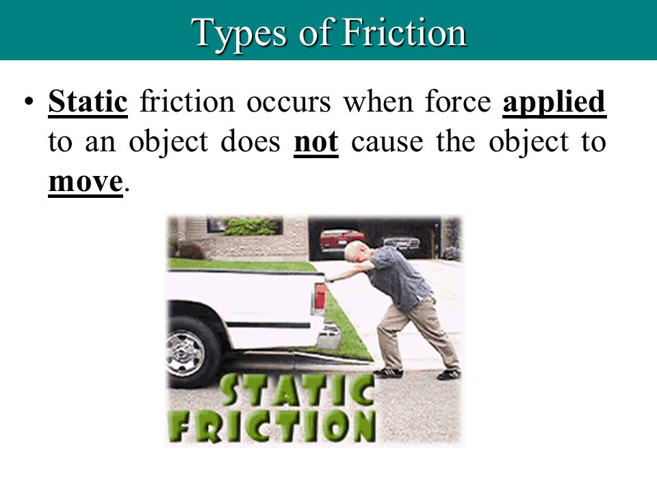 Types of Friction Static friction occurs when force applied to an object does not cause the object to move.