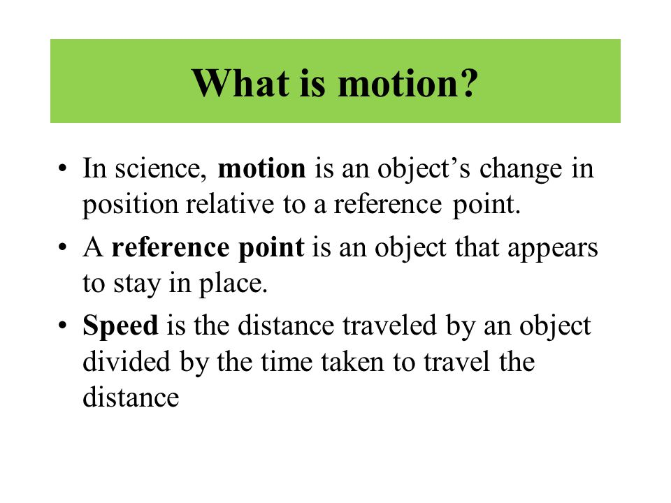 What is motion In science, motion is an object's change in position relative to a reference point.