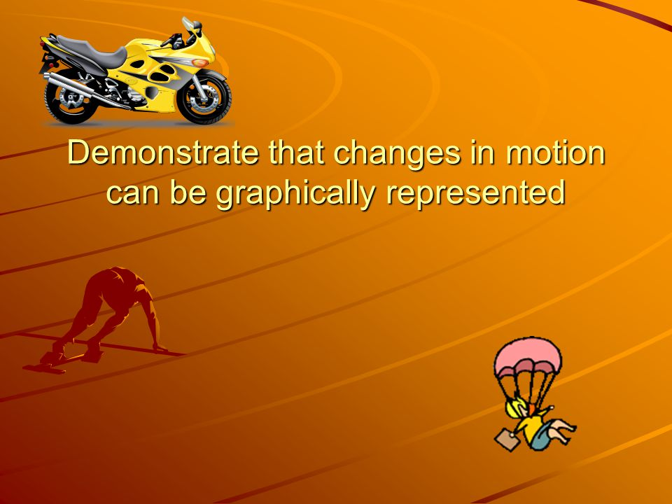Demonstrate that changes in motion can be graphically represented
