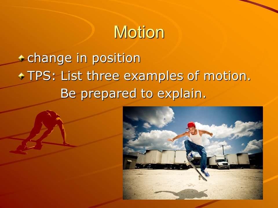Motion change in position TPS: List three examples of motion.