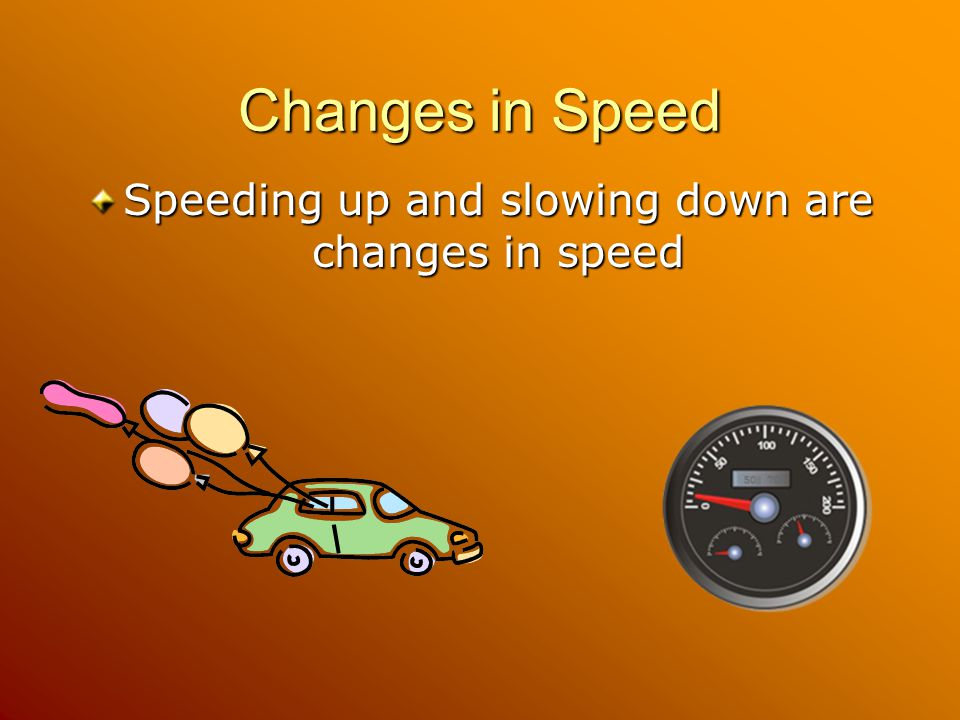 Speeding up and slowing down are changes in speed