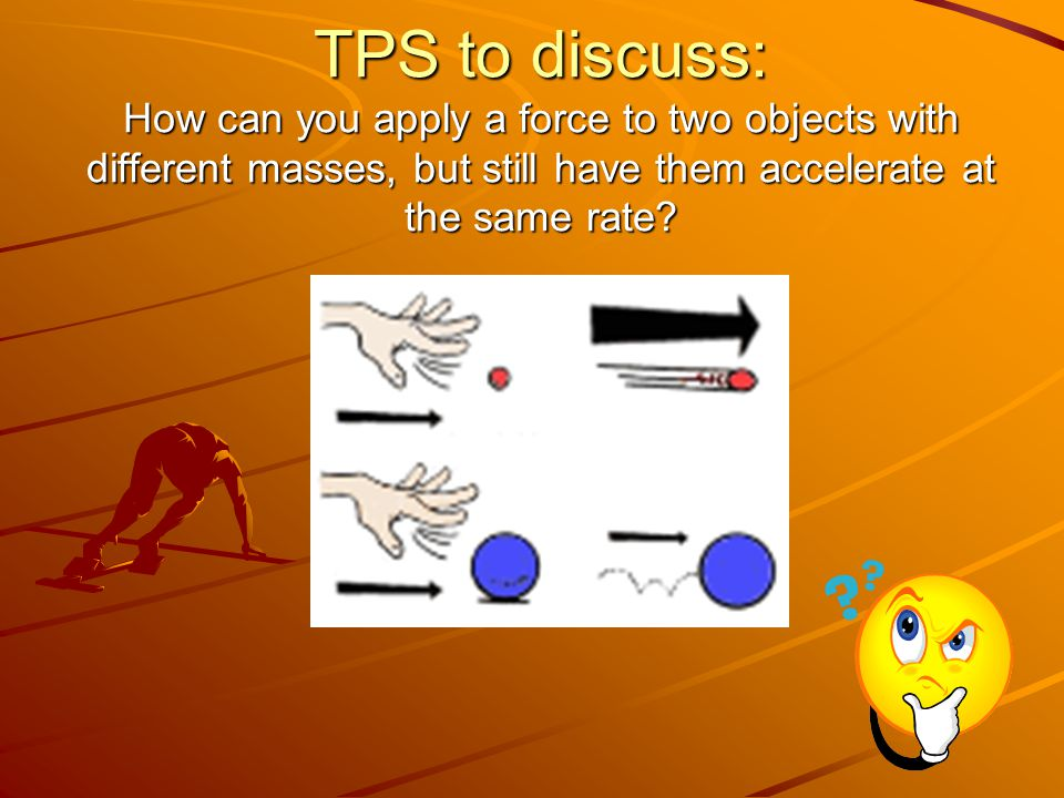 TPS to discuss: How can you apply a force to two objects with different masses, but still have them accelerate at the same rate
