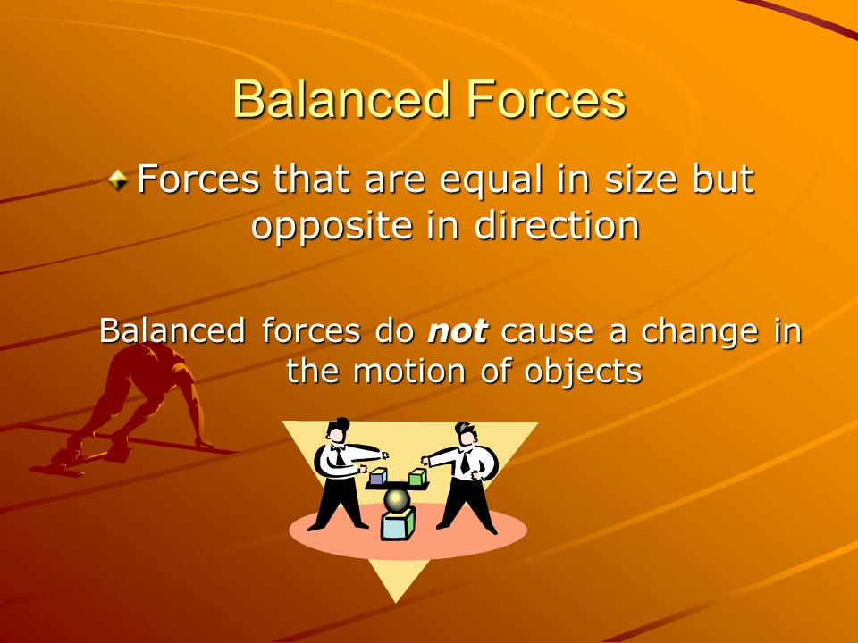 Balanced Forces Forces that are equal in size but opposite in direction.