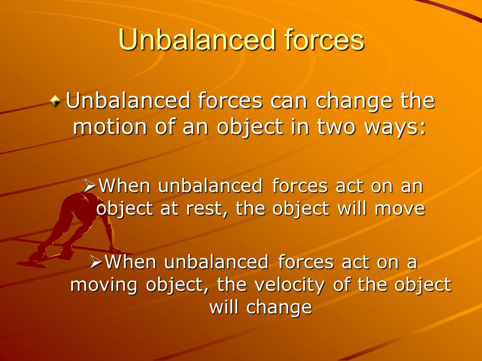 Unbalanced forces Unbalanced forces can change the motion of an object in two ways: