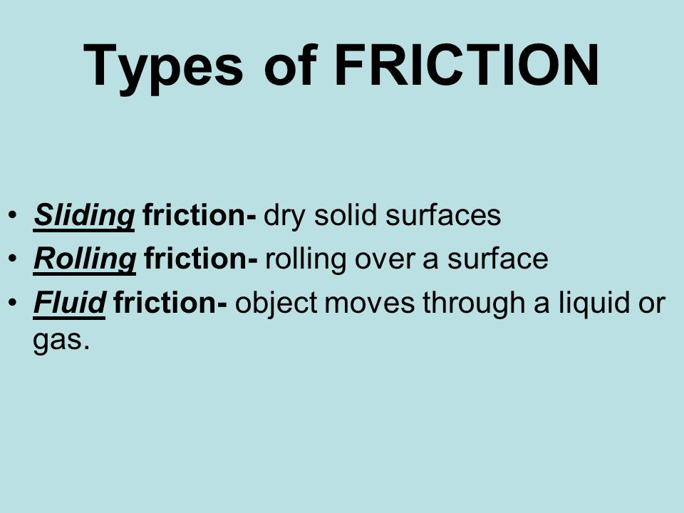Types of FRICTION Sliding friction- dry solid surfaces