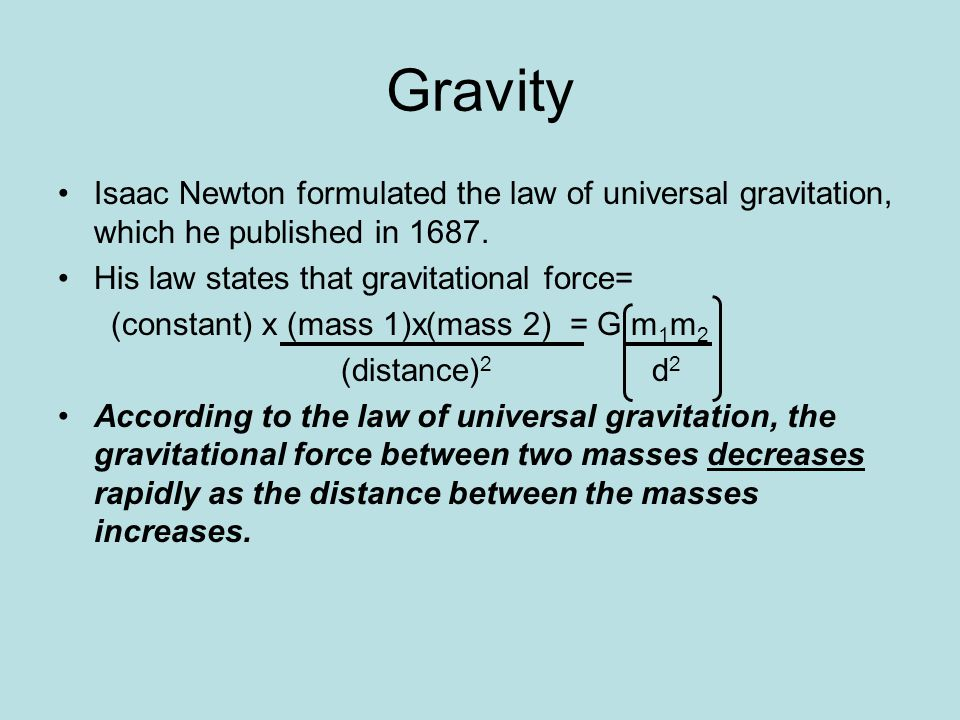 Gravity Isaac Newton formulated the law of universal gravitation, which he published in 1687. His law states that gravitational force=