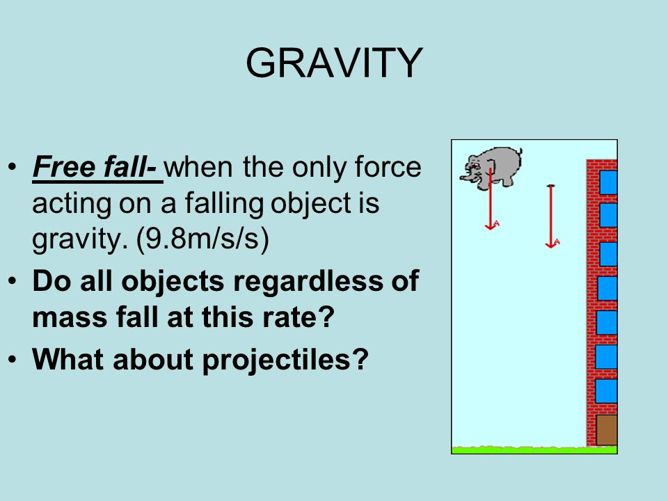 GRAVITY Free fall- when the only force acting on a falling object is gravity. (9.8m/s/s) Do all objects regardless of mass fall at this rate