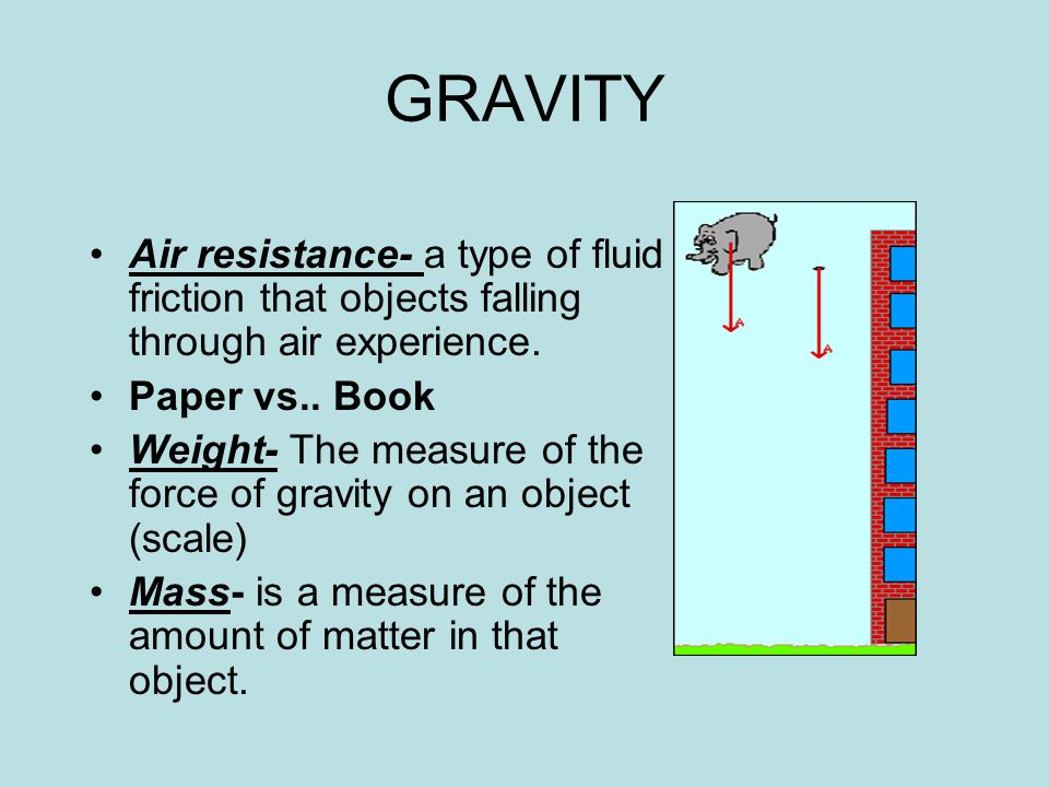 GRAVITY Air resistance- a type of fluid friction that objects falling through air experience. Paper vs.. Book.