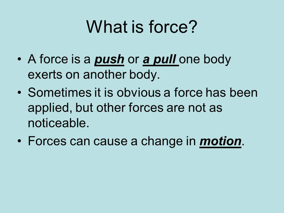 What is force A force is a push or a pull one body exerts on another body.