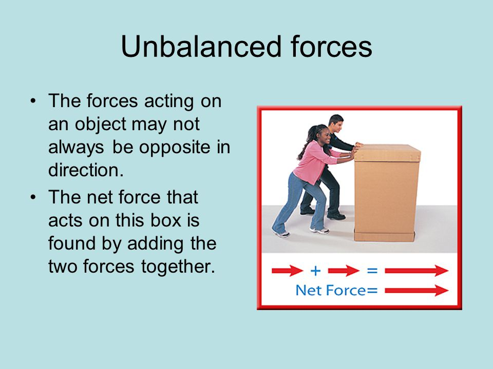 Unbalanced forces The forces acting on an object may not always be opposite in direction.