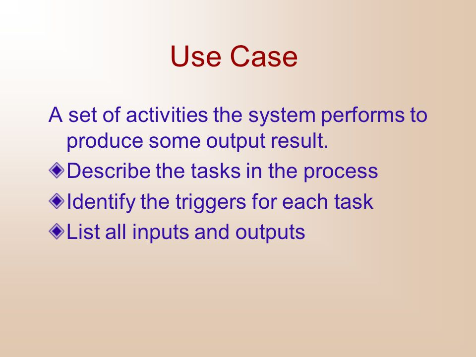 Use Case A set of activities the system performs to produce some output result. Describe the tasks in the process.