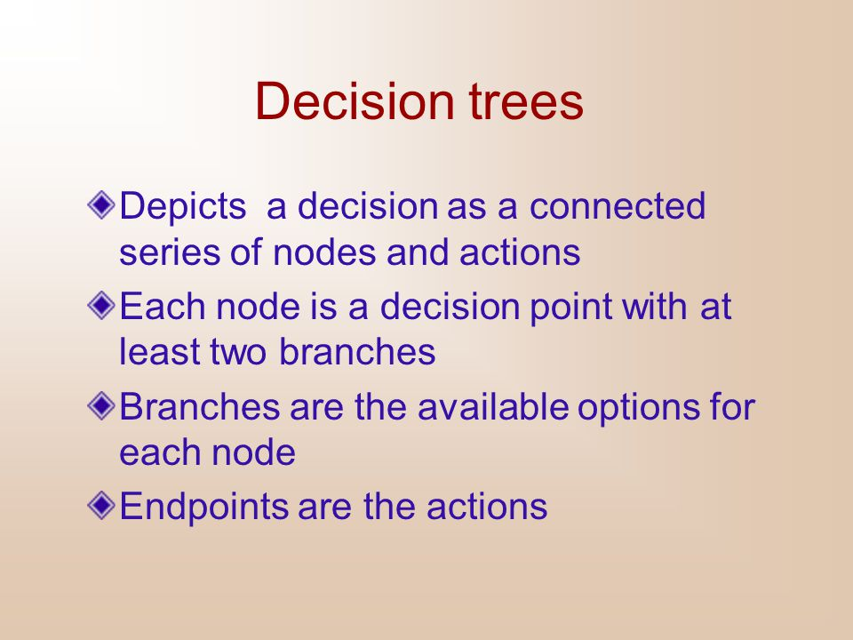 Decision trees Depicts a decision as a connected series of nodes and actions. Each node is a decision point with at least two branches.