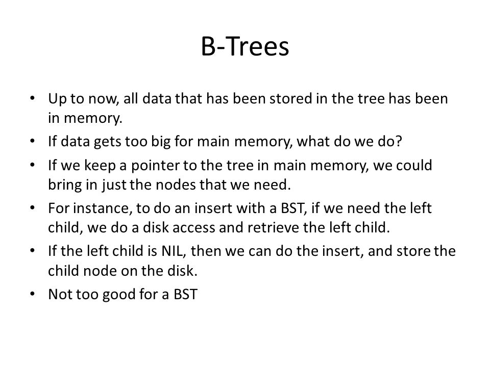 B-Trees Up to now, all data that has been stored in the tree has been in memory. If data gets too big for main memory, what do we do