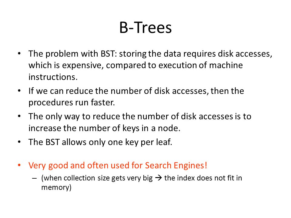 B-Trees The problem with BST: storing the data requires disk accesses, which is expensive, compared to execution of machine instructions.