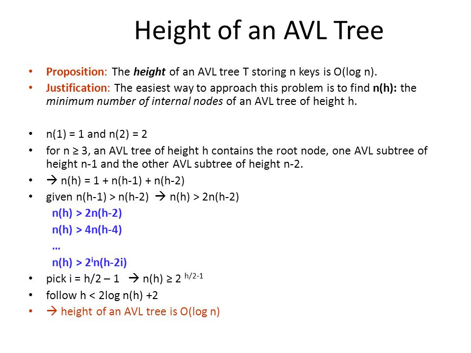Height of an AVL Tree Proposition: The height of an AVL tree T storing n keys is O(log n).